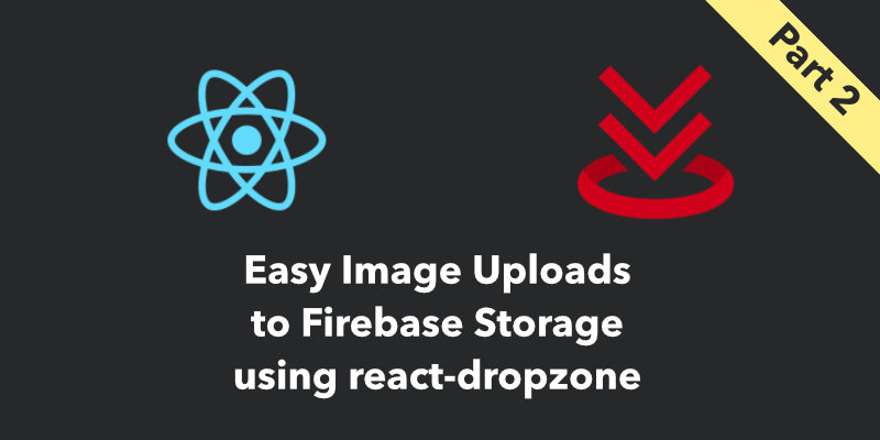 Cover Image for Easy Image Uploads with Firebase Storage and React Dropzone (Part 2)